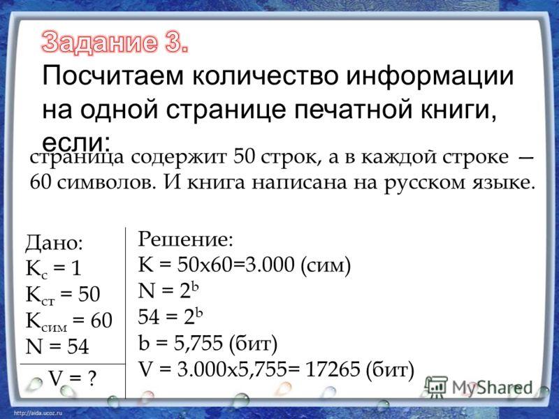 страница содержит 50 строк, а в каждой строке 60 символов. И книга написана на русском языке. Дано: К с = 1 К ст = 50 К сим = 60 N = 54 V = ? Решение: К = 50х60=3.000 (сим) N = 2 b 54 = 2 b b = 5,755 (бит) V = 3.000х5,755= 17265 (бит)