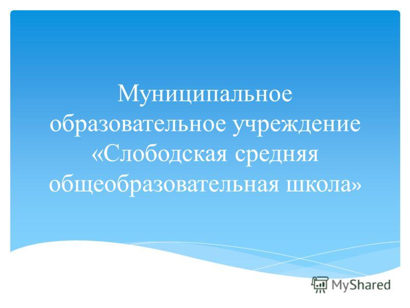 Муниципальное образовательное учреждение «Слободская средняя общеобразовательная школа »