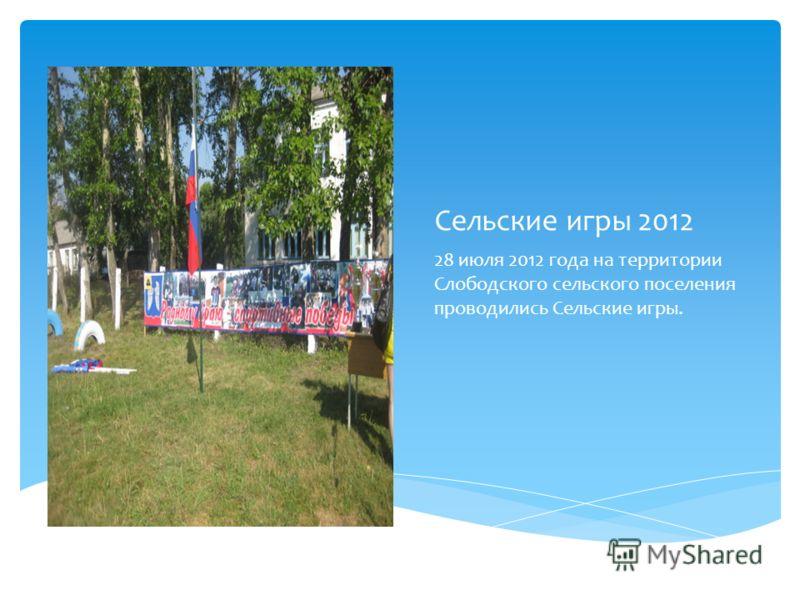 Сельские игры 2012 28 июля 2012 года на территории Слободского сельского поселения проводились Сельские игры.