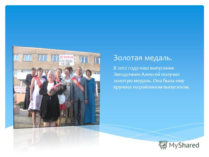 Золотая медаль. В 2012 году наш выпускник Звездочкин Алексей получил золотую медаль. Она была ему вручена на районном выпускном.