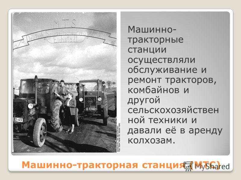 Машинно- тракторные станции осуществляли обслуживание и ремонт тракторов, комбайнов и другой сельскохозяйствен ной техники и давали её в аренду колхозам. Машинно-тракторная станция (МТС)