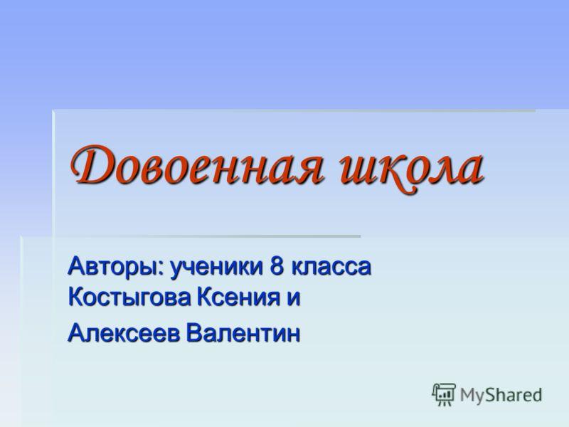 Довоенная школа Авторы: ученики 8 класса Костыгова Ксения и Алексеев Валентин