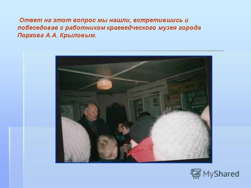 Ответ на этот вопрос мы нашли, встретившись и побеседовав с работником краеведческого музея города Порхова А.А. Крыловым.