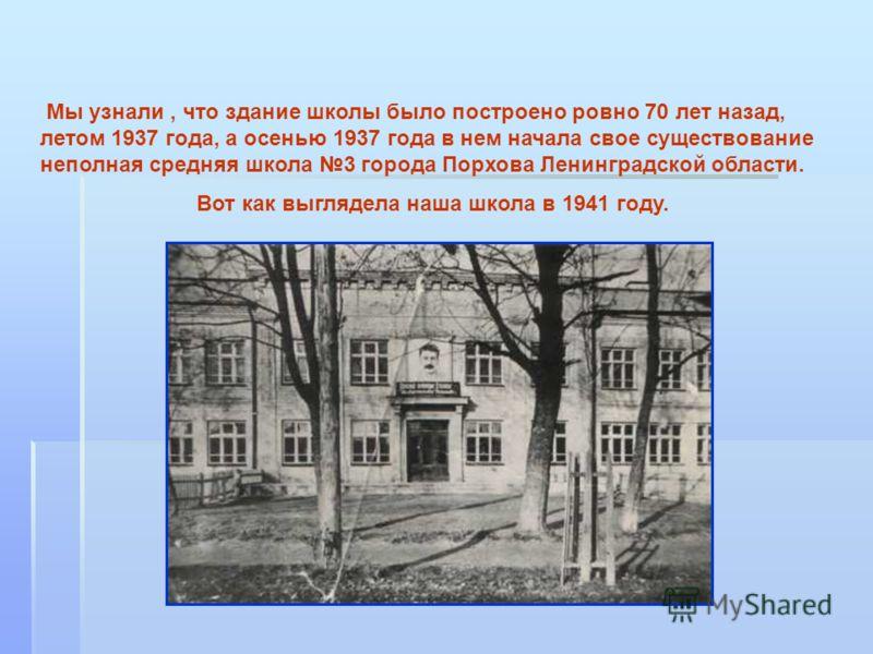 Мы узнали, что здание школы было построено ровно 70 лет назад, летом 1937 года, а осенью 1937 года в нем начала свое существование неполная средняя школа 3 города Порхова Ленинградской области. Вот как выглядела наша школа в 1941 году.