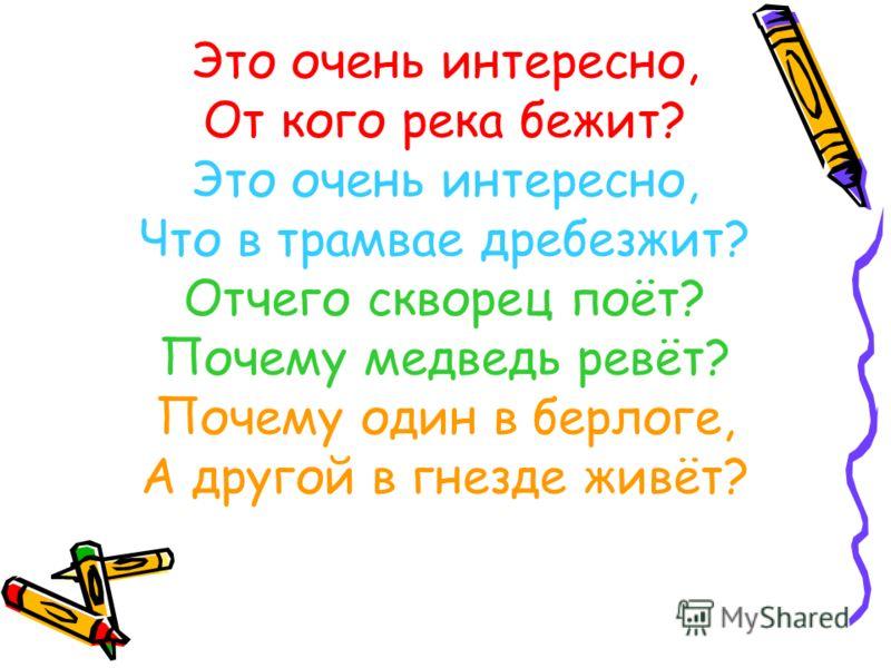 Это очень интересно, От кого река бежит? Это очень интересно, Что в трамвае дребезжит? Отчего скворец поёт? Почему медведь ревёт? Почему один в берлоге, А другой в гнезде живёт?