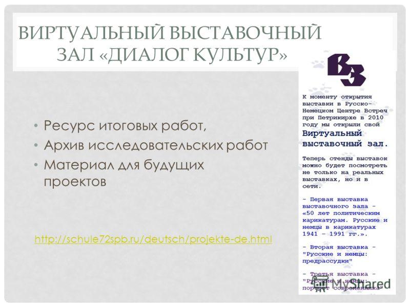 ВИРТУАЛЬНЫЙ ВЫСТАВОЧНЫЙ ЗАЛ «ДИАЛОГ КУЛЬТУР» Ресурс итоговых работ, Архив исследовательских работ Материал для будущих проектов http://schule72spb.ru/deutsch/projekte-de.html