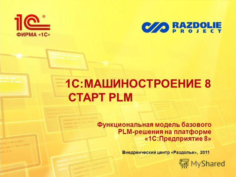 1С:МАШИНОСТРОЕНИЕ 8 СТАРТ PLM Функциональная модель базового PLM-решения на платформе «1С:Предприятие 8» Внедренческий центр «Раздолье», 2011