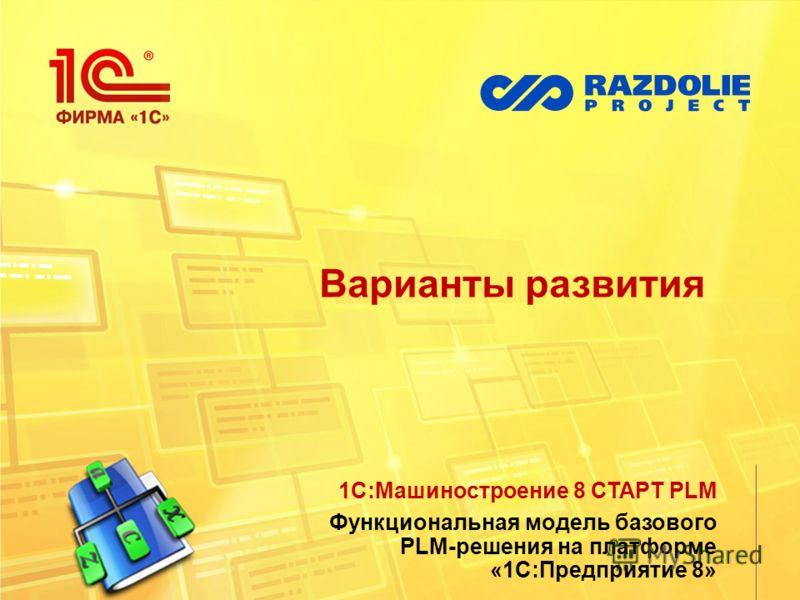 Варианты развития 1С:Машиностроение 8 СТАРТ PLM Функциональная модель базового PLM-решения на платформе «1С:Предприятие 8»