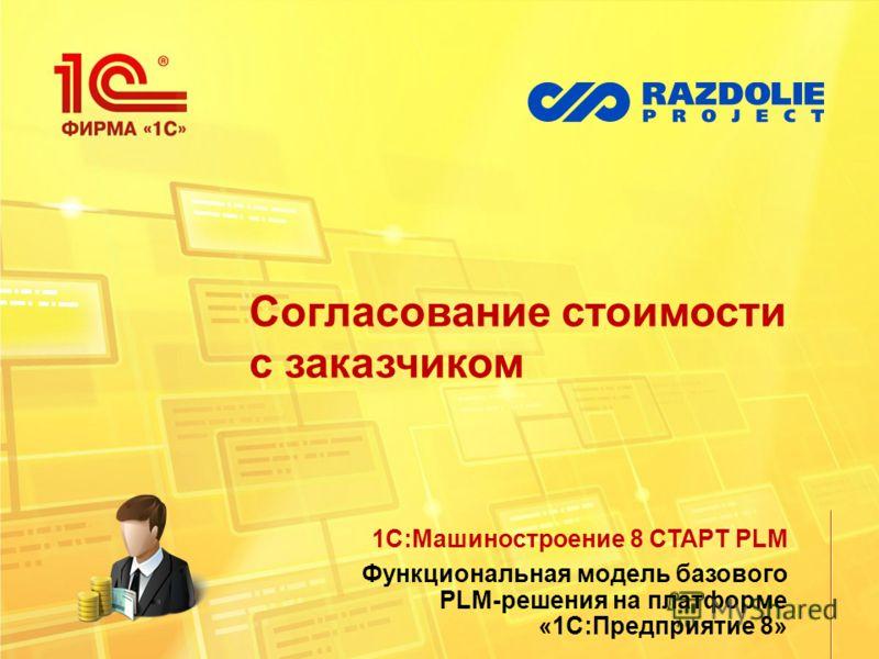 Согласование стоимости с заказчиком 1С:Машиностроение 8 СТАРТ PLM Функциональная модель базового PLM-решения на платформе «1С:Предприятие 8»
