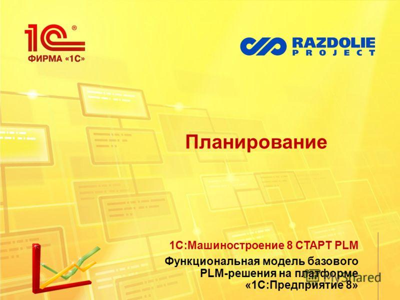 Планирование 1С:Машиностроение 8 СТАРТ PLM Функциональная модель базового PLM-решения на платформе «1С:Предприятие 8»