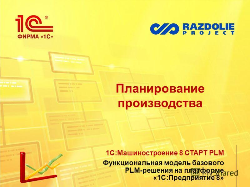 Планирование производства 1С:Машиностроение 8 СТАРТ PLM Функциональная модель базового PLM-решения на платформе «1С:Предприятие 8»