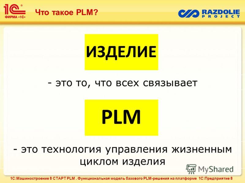 ИЗДЕЛИЕ - это то, что всех связывает PLM - это технология управления жизненным циклом изделия Что такое PLM? 1С:Машиностроение 8 СТАРТ PLM. Функциональная модель базового PLM-решения на платформе 1С:Предприятие 8