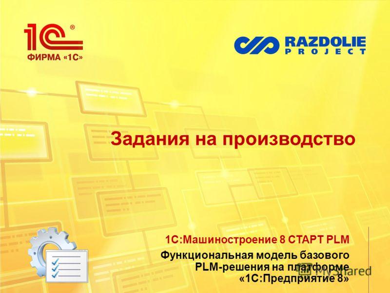 Задания на производство 1С:Машиностроение 8 СТАРТ PLM Функциональная модель базового PLM-решения на платформе «1С:Предприятие 8»