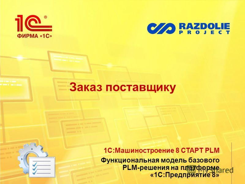 Заказ поставщику 1С:Машиностроение 8 СТАРТ PLM Функциональная модель базового PLM-решения на платформе «1С:Предприятие 8»