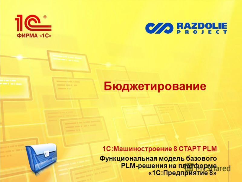 Бюджетирование 1С:Машиностроение 8 СТАРТ PLM Функциональная модель базового PLM-решения на платформе «1С:Предприятие 8»