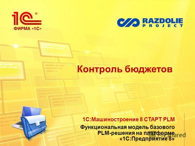 Контроль бюджетов 1С:Машиностроение 8 СТАРТ PLM Функциональная модель базового PLM-решения на платформе «1С:Предприятие 8»