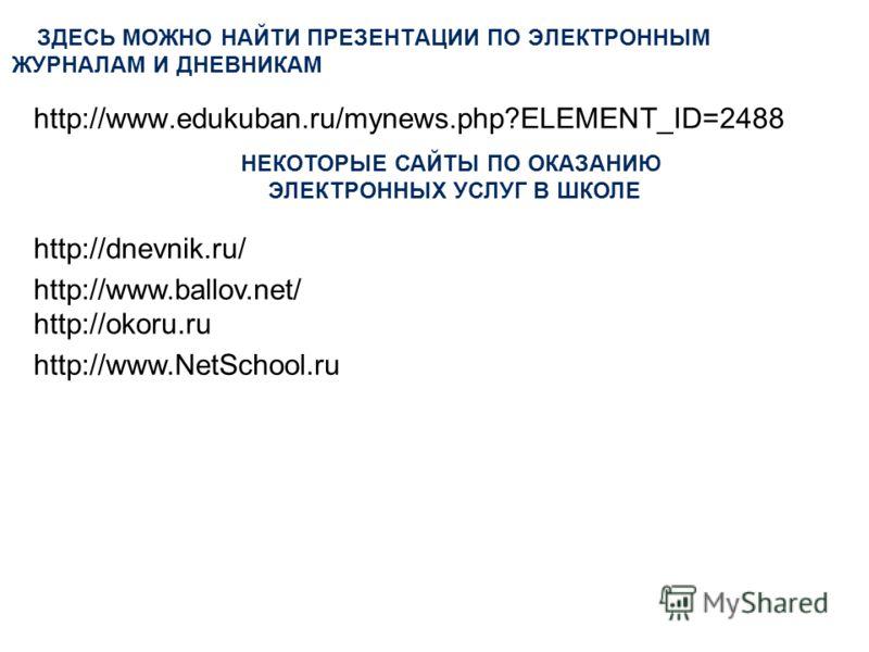 ЗДЕСЬ МОЖНО НАЙТИ ПРЕЗЕНТАЦИИ ПО ЭЛЕКТРОННЫМ ЖУРНАЛАМ И ДНЕВНИКАМ http://www.edukuban.ru/mynews.php?ELEMENT_ID=2488 http://okoru.ru http://dnevnik.ru/ http://www.ballov.net/ http://www.NetSchool.ru НЕКОТОРЫЕ САЙТЫ ПО ОКАЗАНИЮ ЭЛЕКТРОННЫХ УСЛУГ В ШКОЛ