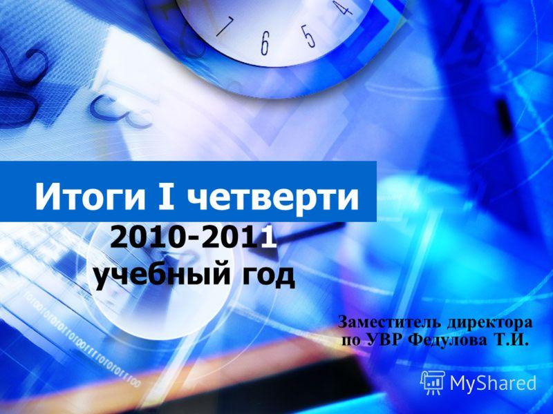 Итоги I четверти 2010-2011 учебный год Заместитель директора по УВР Федулова Т.И.