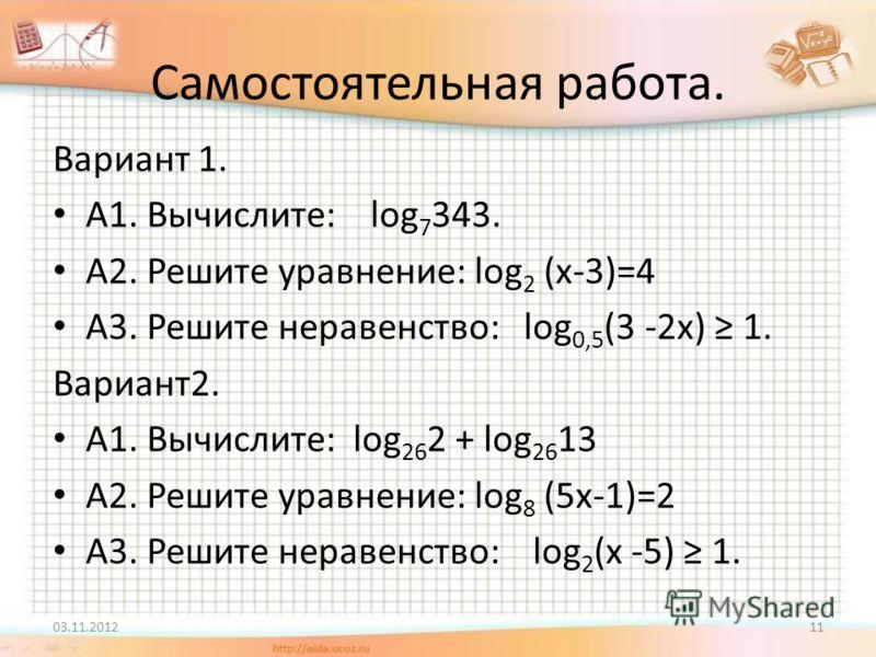 Самостоятельная работа. Вариант 1. А1. Вычислите: log 7 343. А2. Решите уравнение: log 2 (х-3)=4 А3. Решите неравенство: log 0,5 (3 -2x) 1. Вариант2. А1. Вычислите: log 26 2 + log 26 13 А2. Решите уравнение: log 8 (5х-1)=2 А3. Решите неравенство: log