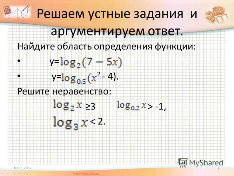 Решаем устные задания и аргументируем ответ. Найдите область определения функции: у= у= 2 - 4). Решите неравенство: 3 ˃ -1, ˂ 2. 03.11.20126
