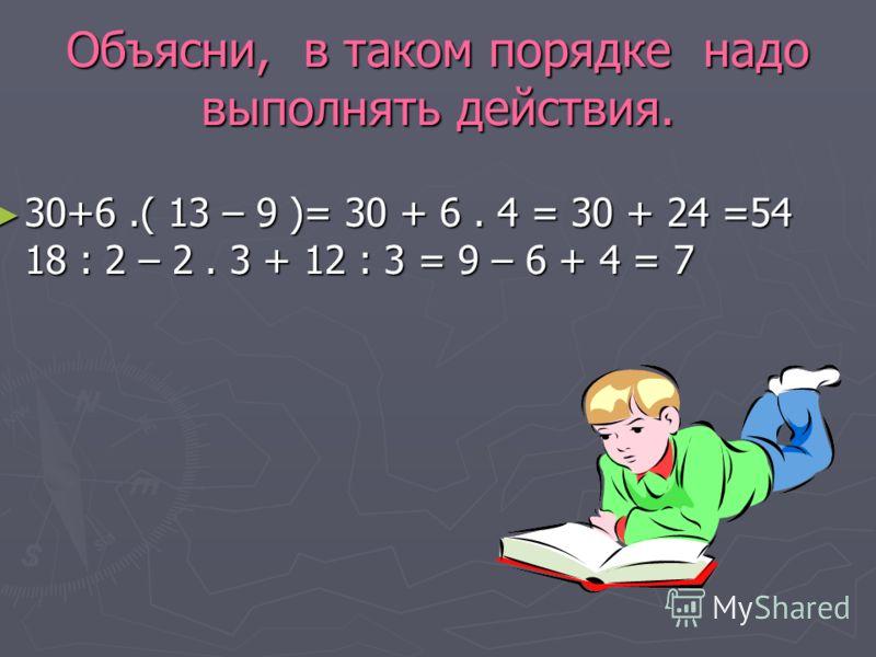 Объясни, в таком порядке надо выполнять действия. 30+6.( 13 – 9 )= 30 + 6. 4 = 30 + 24 =54 18 : 2 – 2. 3 + 12 : 3 = 9 – 6 + 4 = 7 30+6.( 13 – 9 )= 30 + 6. 4 = 30 + 24 =54 18 : 2 – 2. 3 + 12 : 3 = 9 – 6 + 4 = 7