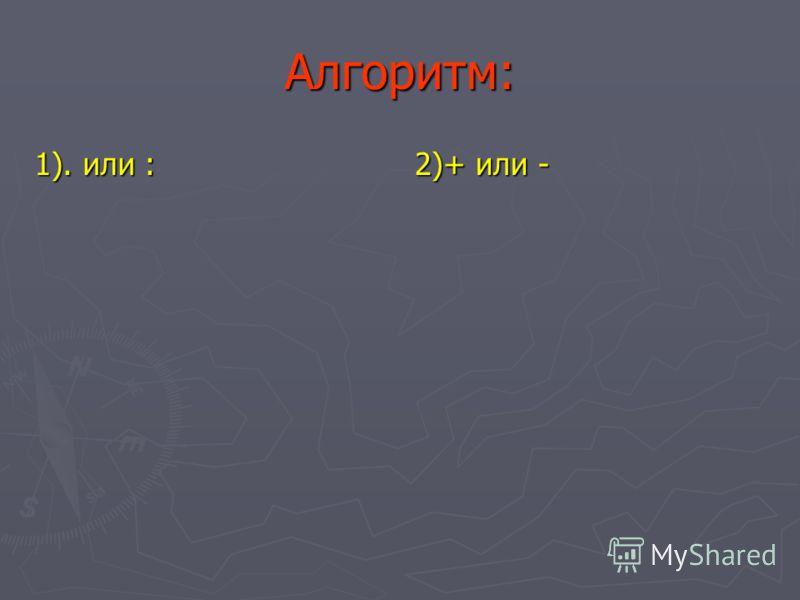 Алгоритм: 1). или : 2)+ или -