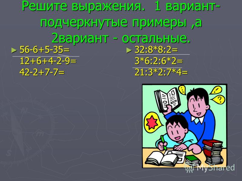 Решите выражения. 1 вариант- подчеркнутые примеры,а 2вариант - остальные. 56-6+5-35= 12+6+4-2-9= 42-2+7-7= 56-6+5-35= 12+6+4-2-9= 42-2+7-7= 32:8*8:2= 3*6:2:6*2= 21:3*2:7*4=