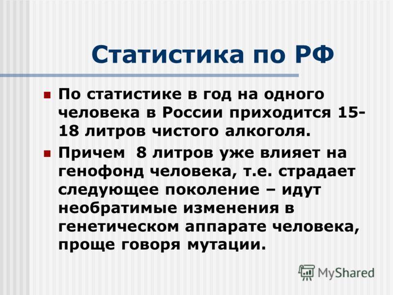 Статистика по РФ По статистике в год на одного человека в России приходится 15- 18 литров чистого алкоголя. Причем 8 литров уже влияет на генофонд человека, т.е. страдает следующее поколение – идут необратимые изменения в генетическом аппарате челове