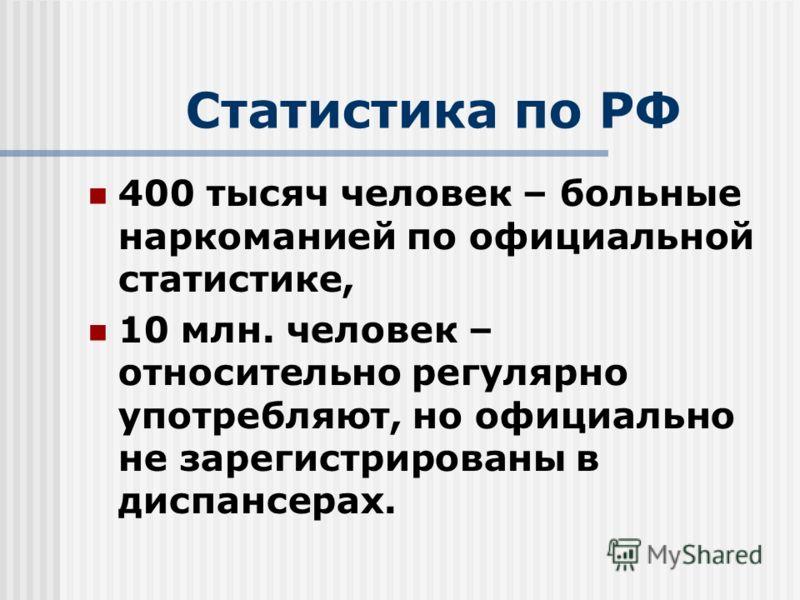 Статистика по РФ 400 тысяч человек – больные наркоманией по официальной статистике, 10 млн. человек – относительно регулярно употребляют, но официально не зарегистрированы в диспансерах.