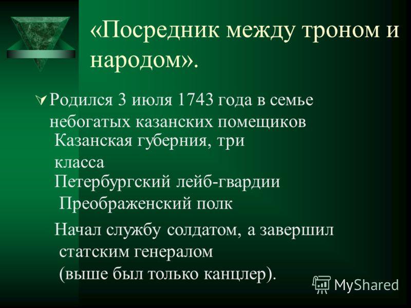 «Посредник между троном и народом». Родился 3 июля 1743 года в семье небогатых казанских помещиков Казанская губерния, три класса Петербургский лейб-гвардии Преображенский полк Начал службу солдатом, а завершил статским генералом (выше был только кан