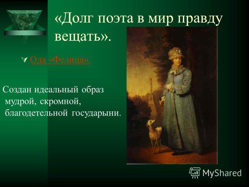 «Долг поэта в мир правду вещать». Ода «Фелица». Создан идеальный образ мудрой, скромной, благодетельной государыни.