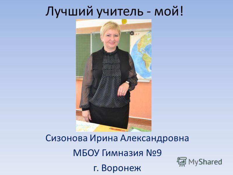 Лучший учитель - мой! Сизонова Ирина Александровна МБОУ Гимназия 9 г. Воронеж