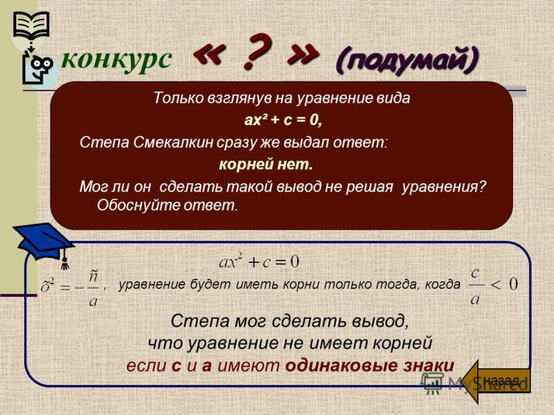 « ? » (подумай) конкурс « ? » (подумай) Обоснуйте или опровергните следующее утверждение: Решая приведенное квадратное уравнение, Витя Верхоглядкин нашел 2 корня. Оба корня положительные. Степа Смекалкин задал Вите только один вопрос, после которого
