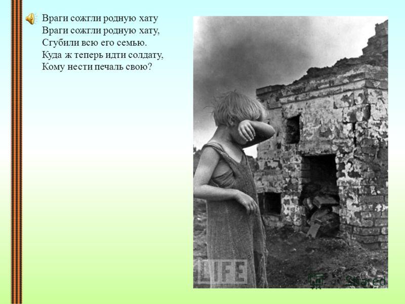 Враги сожгли родную хату Враги сожгли родную хату, Сгубили всю его семью. Куда ж теперь идти солдату, Кому нести печаль свою?