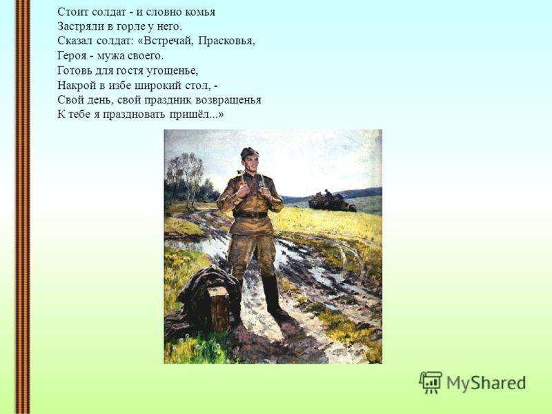 Стоит солдат - и словно комья Застряли в горле у него. Сказал солдат: « Встречай, Прасковья, Героя - мужа своего. Готовь для гостя угощенье, Накрой в избе широкий стол, - Свой день, свой праздник возвращенья К тебе я праздновать пришёл... »