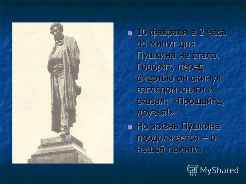 10 февраля в 2 часа 45 минут дня Пушкина не стало. Говорят, перед смертью он окинул взглядом книги и сказал: «Прощайте, друзья!» 10 февраля в 2 часа 45 минут дня Пушкина не стало. Говорят, перед смертью он окинул взглядом книги и сказал: «Прощайте, д