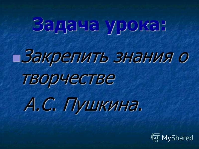 Задача урока: Закрепить знания о творчестве Закрепить знания о творчестве А.С. Пушкина. А.С. Пушкина.