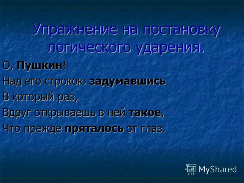 Упражнение на постановку логического ударения. О, Пушкин! Над его строкою задумавшись В который раз, Вдруг открываешь в ней такое, Что прежде пряталось от глаз.