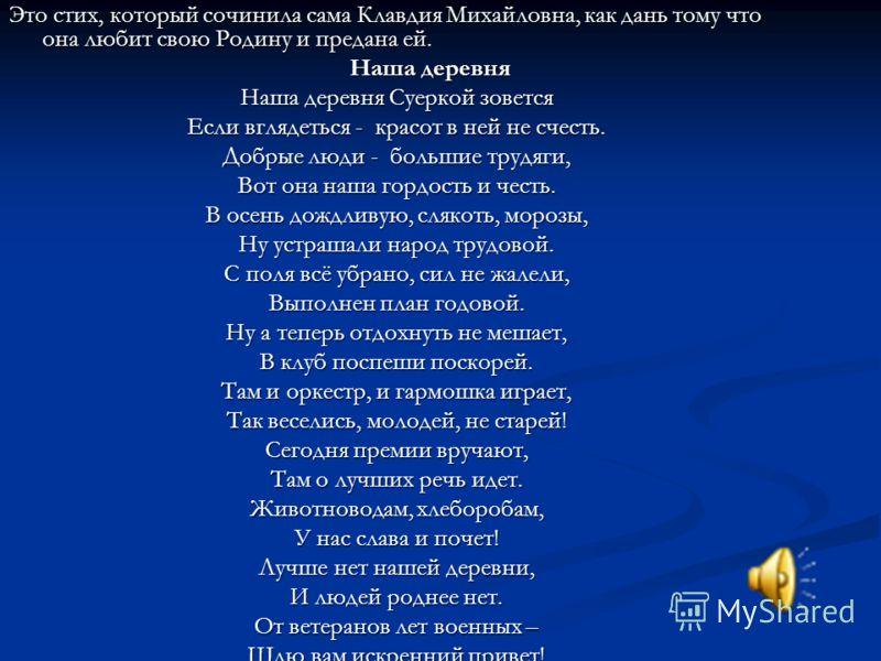 Это стих, который сочинила сама Клавдия Михайловна, как дань тому что она любит свою Родину и предана ей. Наша деревня Наша деревня Наша деревня Суеркой зовется Если вглядеться - красот в ней не счесть. Добрые люди - большие трудяги, Вот она наша гор