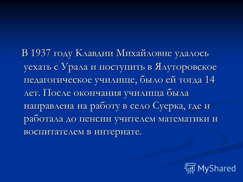 В 1937 году Клавдии Михайловне удалось уехать с Урала и поступить в Ялуторовское педагогическое училище, было ей тогда 14 лет. После окончания училища была направлена на работу в село Суерка, где и работала до пенсии учителем математики и воспитателе