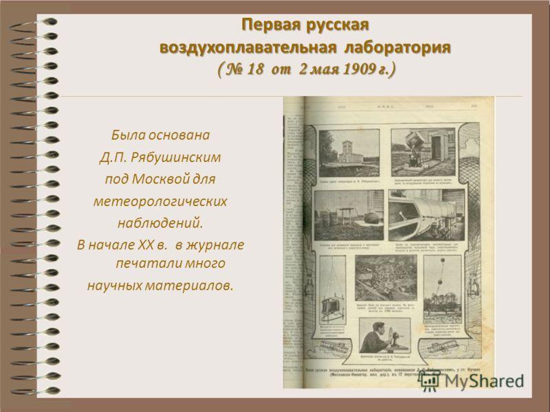 Первая русская воздухоплавательная лаборатория ( 18 от 2 мая 1909 г.) Первая русская воздухоплавательная лаборатория ( 18 от 2 мая 1909 г.) Была основана Д.П. Рябушинским под Москвой для метеорологических наблюдений. В начале XX в. в журнале печатали