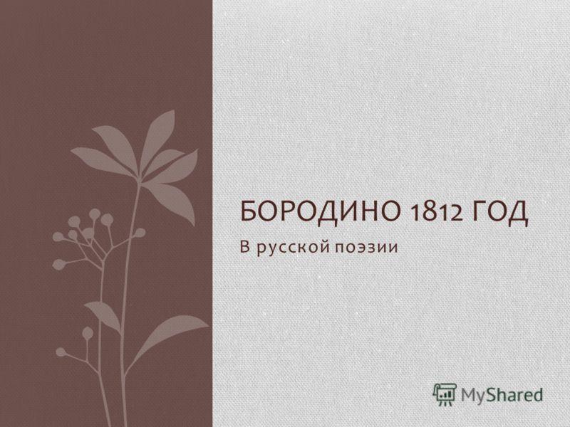 В русской поэзии БОРОДИНО 1812 ГОД
