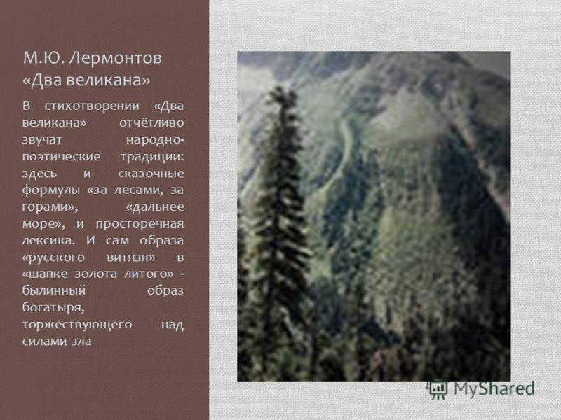 М.Ю. Лермонтов «Два великана» В стихотворении «Два великана» отчётливо звучат народно- поэтические традиции: здесь и сказочные формулы «за лесами, за горами», «дальнее море», и просторечная лексика. И сам образа «русского витязя» в «шапке золота лито