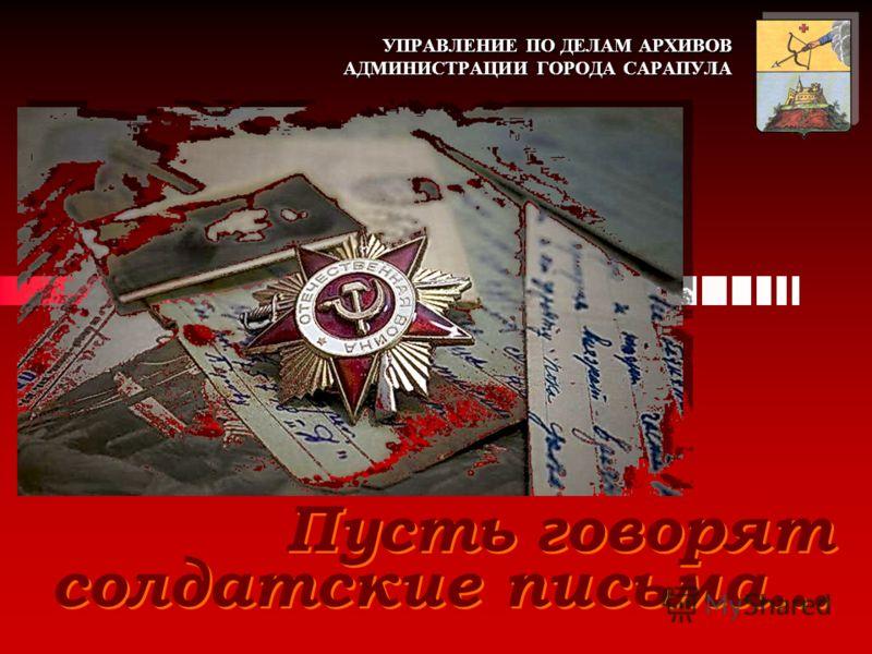 УПРАВЛЕНИЕ ПО ДЕЛАМ АРХИВОВ АДМИНИСТРАЦИИ ГОРОДА САРАПУЛА Пусть говорят солдатские письма…