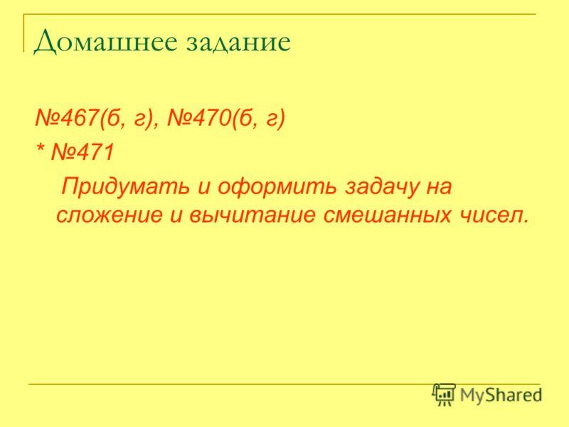 Домашнее задание 467(б, г), 470(б, г) * 471 Придумать и оформить задачу на сложение и вычитание смешанных чисел.