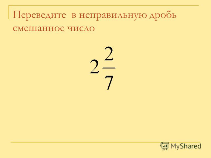 Переведите в неправильную дробь смешанное число