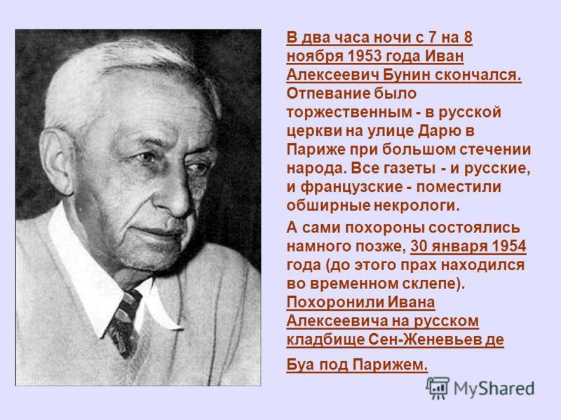 В два часа ночи с 7 на 8 ноября 1953 года Иван Алексеевич Бунин скончался. Отпевание было торжественным - в русской церкви на улице Дарю в Париже при большом стечении народа. Все газеты - и русские, и французские - поместили обширные некрологи. А сам