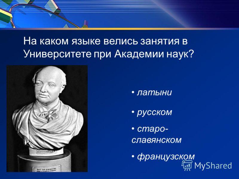 На каком языке велись занятия в Университете при Академии наук? латыни русском старо- славянском французском