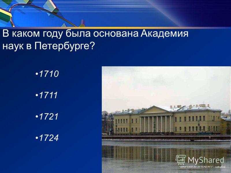 В каком году была основана Академия наук в Петербурге? 1710 1711 1721 1724