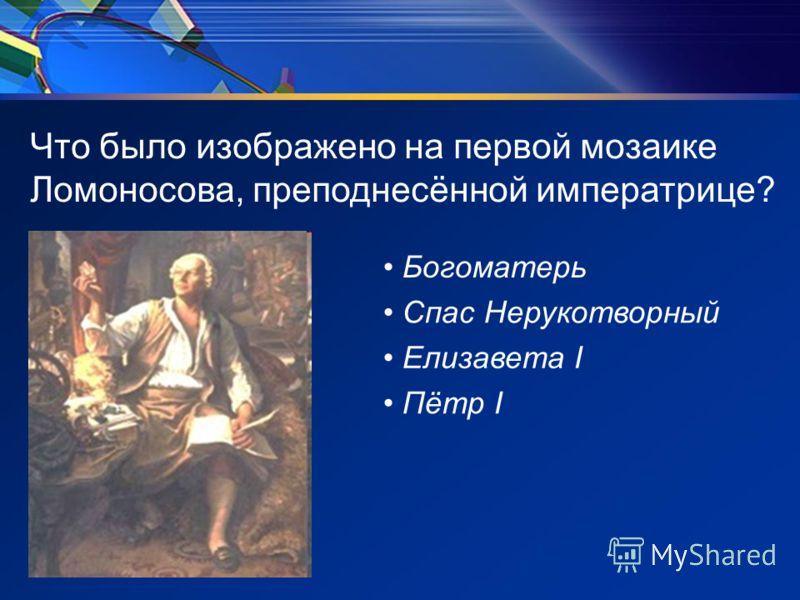 Что было изображено на первой мозаике Ломоносова, преподнесённой императрице? Богоматерь Спас Нерукотворный Елизавета I Пётр I